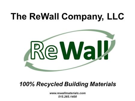The ReWall Company, LLC 100% Recycled Building Materials www.rewallmaterials.com 515.265.1400.