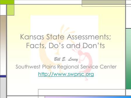 Kansas State Assessments; Facts, Dos and Donts Bill E. Losey Southwest Plains Regional Service Center