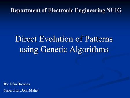 Department of Electronic Engineering NUIG Direct Evolution of Patterns using Genetic Algorithms By: John Brennan Supervisor: John Maher.