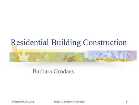 September 23, 2002Build it, and they will come!1 Residential Building Construction Barbara Grodaes.