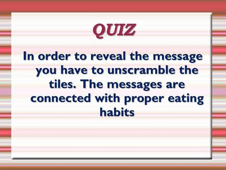 QUIZ In order to reveal the message you have to unscramble the tiles. The messages are connected with proper eating habits.