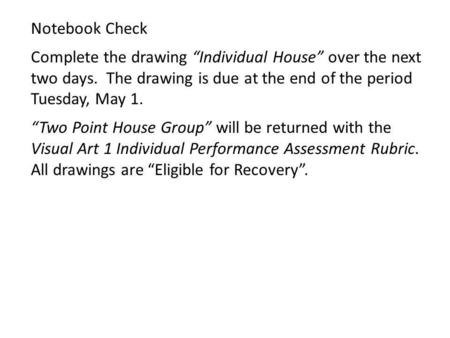 Notebook Check Complete the drawing Individual House over the next two days. The drawing is due at the end of the period Tuesday, May 1. Two Point House.
