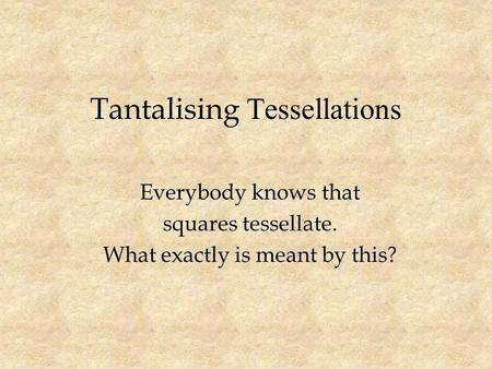 Tantalising Tessellations Everybody knows that squares tessellate. What exactly is meant by this?