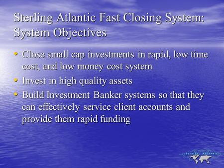 Sterling Atlantic Fast Closing System: System Objectives Close small cap investments in rapid, low time cost, and low money cost system Close small cap.