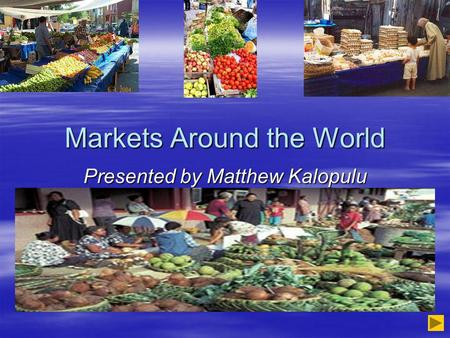 Markets Around the World Presented by Matthew Kalopulu.