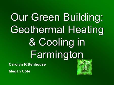 Our Green Building: Geothermal Heating & Cooling in Farmington Carolyn Rittenhouse Megan Cote.