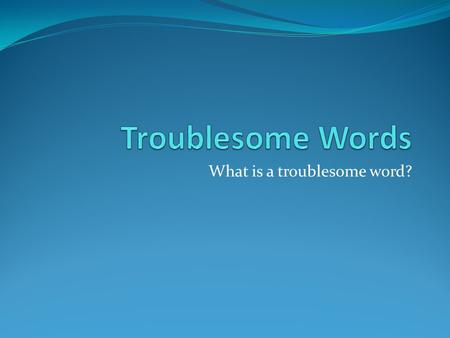 What is a troublesome word?. Accept vs. Except Accept- verb- meaning to take something that is given to you or to believe or agree something is true I.