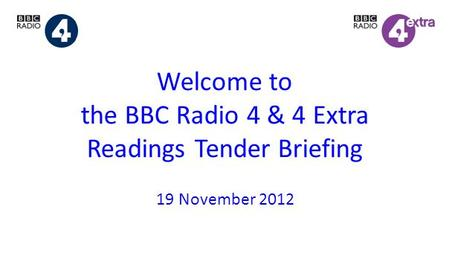 Welcome to the BBC Radio 4 & 4 Extra Readings Tender Briefing 19 November 2012.