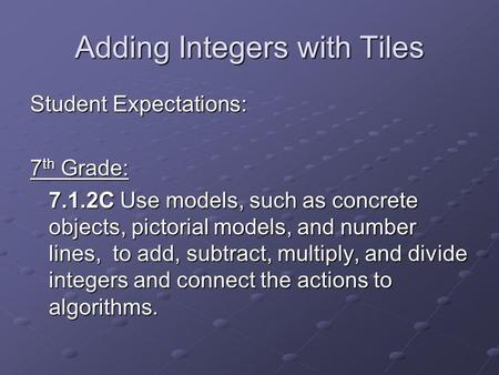 Adding Integers with Tiles Student Expectations: 7 th Grade: 7.1.2C Use models, such as concrete objects, pictorial models, and number lines, to add, subtract,