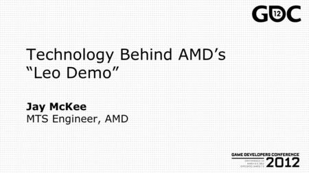 "Technology Behind AMD's ""Leo Demo"" Jay McKee MTS Engineer, AMD"
