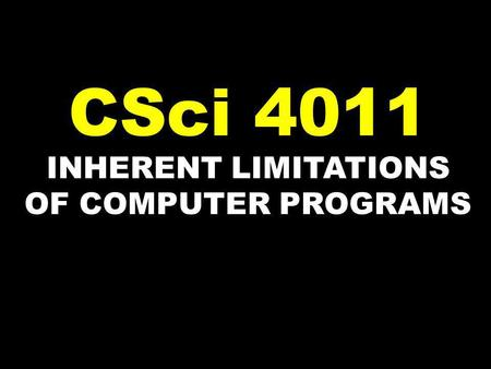 INHERENT LIMITATIONS OF COMPUTER PROGRAMS CSci 4011.