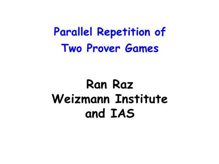 Parallel Repetition of Two Prover Games Ran Raz Weizmann Institute and IAS.