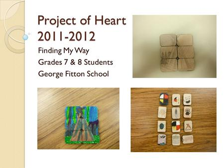 Project of Heart 2011-2012 Finding My Way Grades 7 & 8 Students George Fitton School.