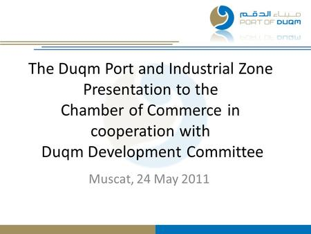 The Duqm Port and Industrial Zone Presentation to the Chamber of Commerce in cooperation with Duqm Development Committee Muscat, 24 May 2011.