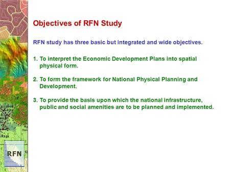 Objectives of RFN Study RFN study has three basic but integrated and wide objectives. 1. To interpret the Economic Development Plans into spatial physical.