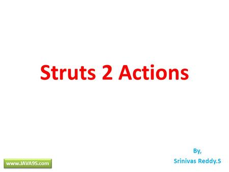 Struts 2 Actions By, Srinivas Reddy.S www.JAVA9S.com.