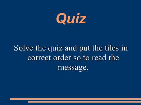 Quiz Solve the quiz and put the tiles in correct order so to read the message.
