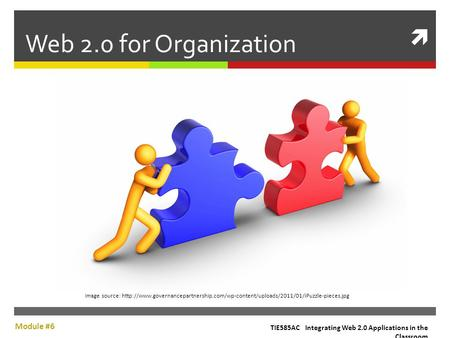 Web 2.0 for Organization TIE585AC Integrating Web 2.0 Applications in the Classroom Module #6 Image source: