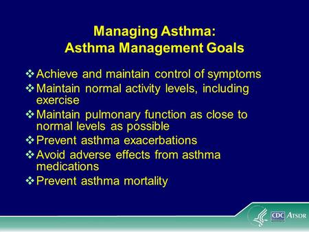 Managing Asthma: Asthma Management Goals Achieve and maintain control of symptoms Maintain normal activity levels, including exercise Maintain pulmonary.