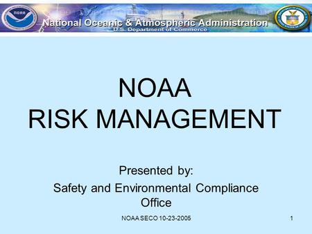 NOAA SECO 10-23-20051 NOAA RISK MANAGEMENT Presented by: Safety and Environmental Compliance Office.