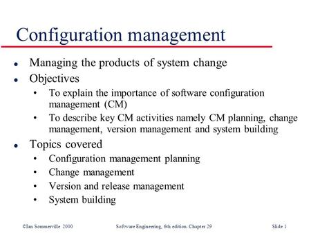 ©Ian Sommerville 2000Software Engineering, 6th edition. Chapter 29Slide 1 Configuration management l Managing the products of system change l Objectives.