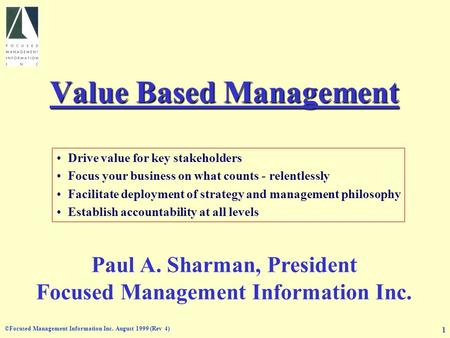 ©Focused Management Information Inc. August 1999 (Rev 4) 1 Value Based Management Drive value for key stakeholders Focus your business on what counts -