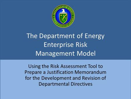 The Department of Energy Enterprise Risk Management Model Using the Risk Assessment Tool to Prepare a Justification Memorandum for the Development and.