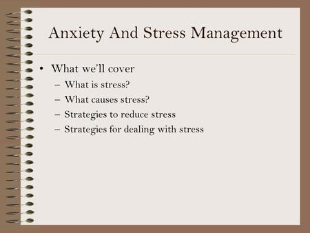 Anxiety And Stress Management What well cover –What is stress? –What causes stress? –Strategies to reduce stress –Strategies for dealing with stress.