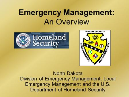 Emergency Management: An Overview North Dakota Division of Emergency Management, Local Emergency Management and the U.S. Department of Homeland Security.