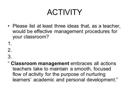 ACTIVITY Please list at least three ideas that, as a teacher, would be effective management procedures for your classroom? 1. 2. 3. Classroom management.