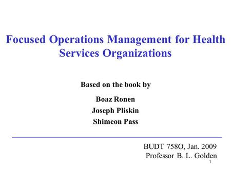 1 Focused Operations Management for Health Services Organizations Based on the book by Boaz Ronen Joseph Pliskin Shimeon Pass BUDT 758O, Jan. 2009 Professor.