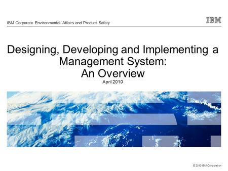 © 2010 IBM Corporation Designing, Developing and Implementing a Management System: An Overview April 2010 IBM Corporate Environmental Affairs and Product.