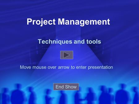 Project Management Techniques and tools Move mouse over arrow to enter presentation End Show.