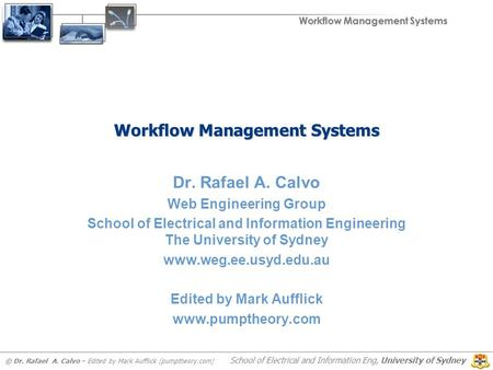 Workflow Management Systems © Dr. Rafael A. Calvo – Edited by Mark Aufflick (pumptheory.com) School of Electrical and Information Eng, University of Sydney.