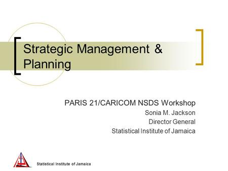 Statistical Institute of Jamaica Strategic Management & Planning PARIS 21/CARICOM NSDS Workshop Sonia M. Jackson Director General Statistical Institute.