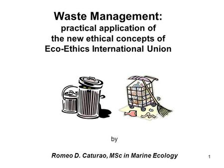1 Waste Management: practical application of the new ethical concepts of Eco-Ethics International Union by Romeo D. Caturao, MSc in Marine Ecology.