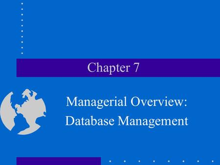 Chapter 7 Managerial Overview: Database Management.