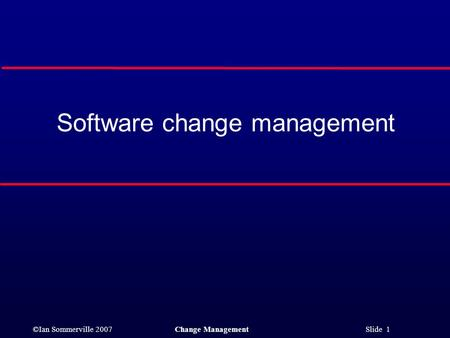 ©Ian Sommerville 2007Change Management Slide 1 Software change management.