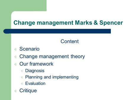 Change management Marks & Spencer Content Scenario Change management theory Our framework Diagnosis Planning and implementing Evaluation Critique.