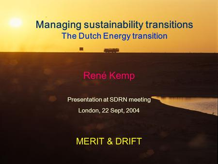 Managing sustainability transitions The Dutch Energy transition René Kemp Presentation at SDRN meeting London, 22 Sept, 2004 MERIT & DRIFT.