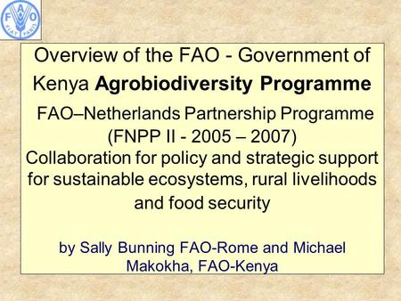 Overview of the FAO - Government of Kenya Agrobiodiversity Programme FAO–Netherlands Partnership Programme (FNPP II - 2005 – 2007) Collaboration for policy.