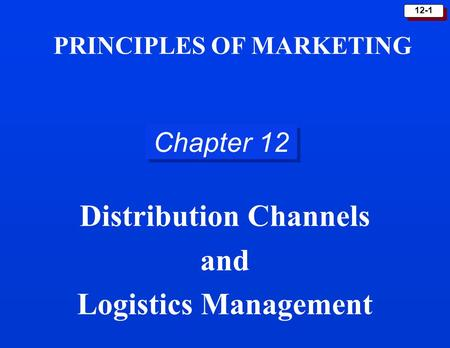 12-1 Chapter 12 Distribution Channels and Logistics Management PRINCIPLES OF MARKETING.