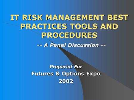 IT RISK MANAGEMENT BEST PRACTICES TOOLS AND PROCEDURES Prepared For Futures & Options Expo 2002 -- A Panel Discussion --