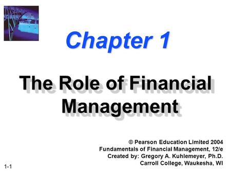 1-1 Chapter 1 The Role of Financial Management © Pearson Education Limited 2004 Fundamentals of Financial Management, 12/e Created by: Gregory A. Kuhlemeyer,