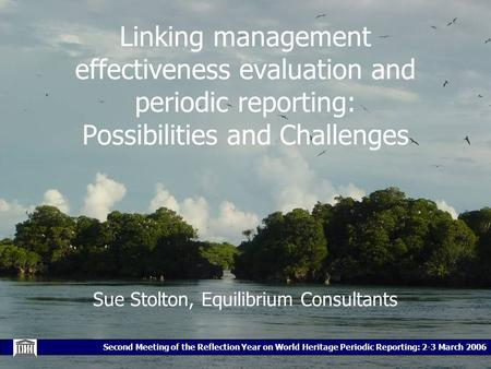 Second Meeting of the Reflection Year on World Heritage Periodic Reporting: 2-3 March 2006 Linking management effectiveness evaluation and periodic reporting: