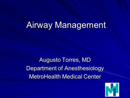 Airway Management Augusto Torres, MD Department of Anesthesiology MetroHealth Medical Center.