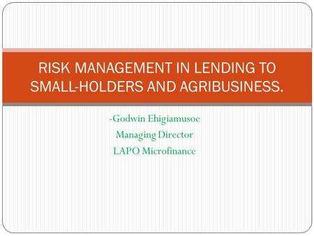 -Godwin Ehigiamusoe Managing Director LAPO Microfinance RISK MANAGEMENT IN LENDING TO SMALL-HOLDERS AND AGRIBUSINESS.