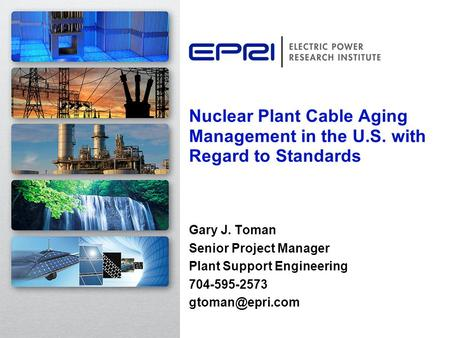 Nuclear Plant Cable Aging Management in the U.S. with Regard to Standards Gary J. Toman Senior Project Manager Plant Support Engineering 704-595-2573