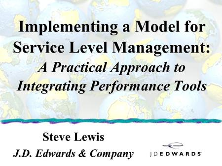 Implementing a Model for Service Level Management: A Practical Approach to Integrating Performance Tools Steve Lewis J.D. Edwards & Company Steve Lewis.