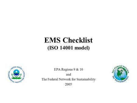 EMS Checklist (ISO 14001 model) EPA Regions 9 & 10 and The Federal Network for Sustainability 2005.